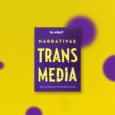 Narrativas Transmedia… So What?